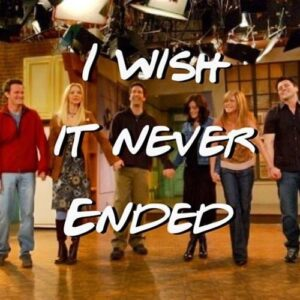 I wish it never ended - friends quote