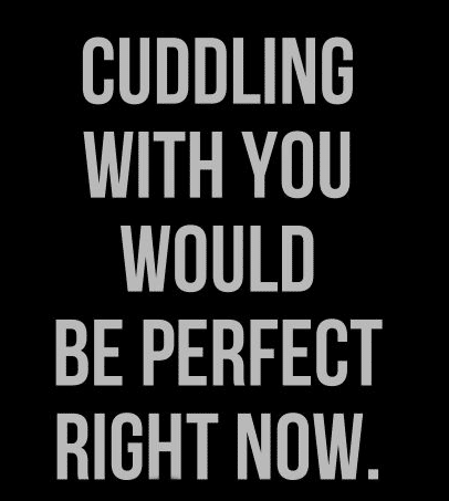 Cute Love Quotes For Him: Cuddling With You Would Be Perfect Right Now.