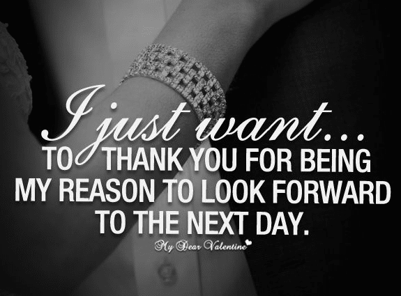 I Just Want To Thank You For Being My Reason To Look Forward To The Next Day Reason Love Quotes For Him