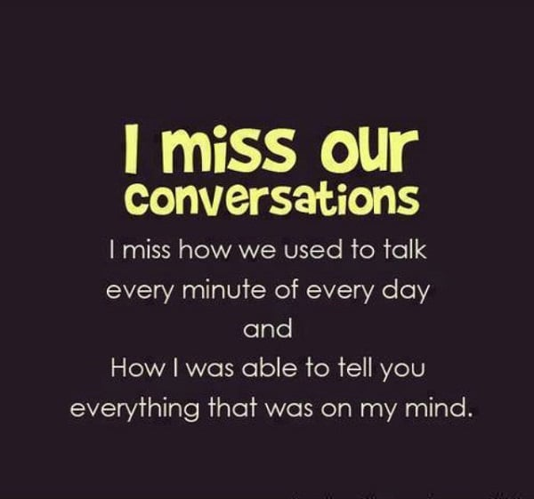 15. I miss our conversations; I miss how we used to talk every minute ...