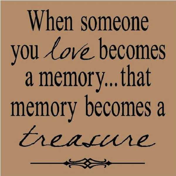 When Someone You Love Becomes A Memoryu2026 That Memory Becomes A Treasure.