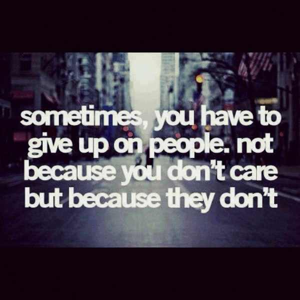 Farewell Quotes For Letting Go U2013 Sometimes, You Have To Give Up On People.  Not Because You Donu0027t Care But Because They Donu0027t.