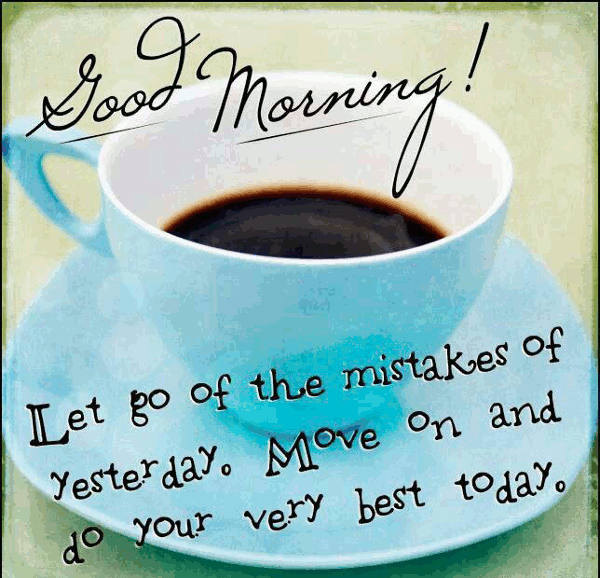 Good Morning, Let Go Of The Mistakes Of Yesterday, Move On And Do Your Very  Best Today.