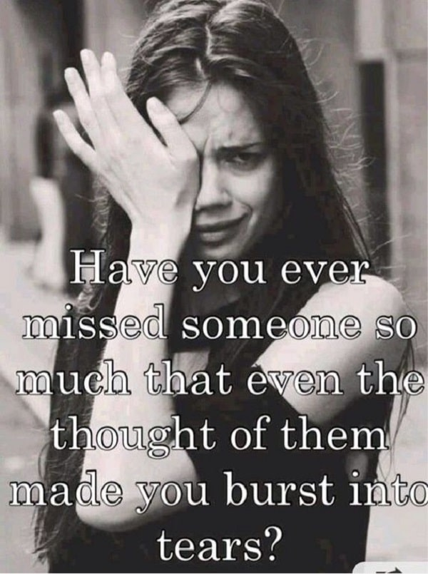 Have You Ever Missed Someone So Much That Even The Thought Of Them Made You  Burst Into Tears?