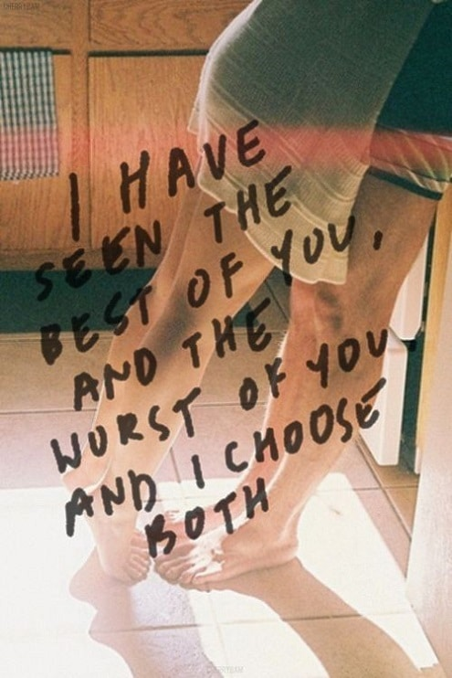 I Have Seem The Best Of You, And The Worst Of You And I Choose Both.