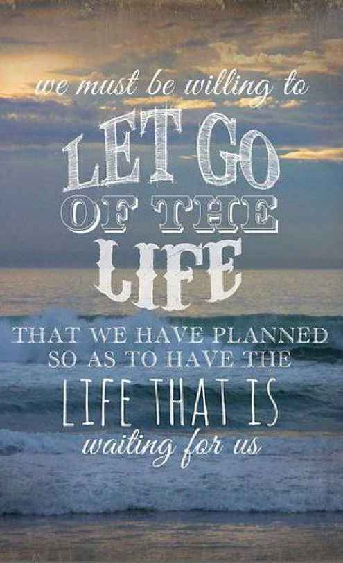 We Must Be Willing To Let Go Of The Life That We Have Planned So As To Have  The Life That Is Waiting For Us.