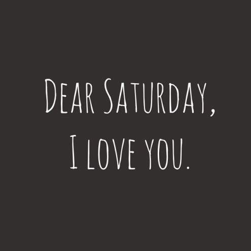 Dear Saturday, I Love You. Saturday Morning Quotes And Sayings