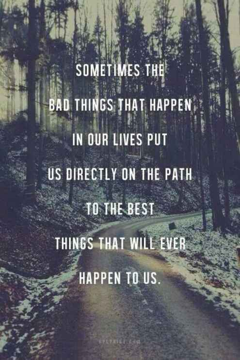 Sometimes The Bad Things That Happen In Our Lives Put Us Directly On The  Path To The Best Things That Will Ever Happen To Us. Strength Quotes Images
