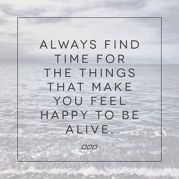 Always Find Time For The Things That Make You Feel Happy To Be Alive.  Thursday Quotes And Sayings