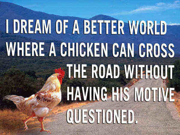 26. I dream of a better world where a chicken can cross the road …