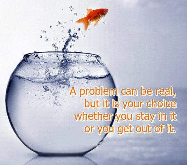 Inspirational Funny Love Quotes : problem can be real, but it is your choice whether you stay in it ...
