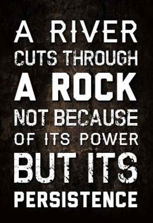 A River Cuts Through A Rock, Not Because Of Its Power But Its Persistence.  Inspirational Quotes Stay Strong