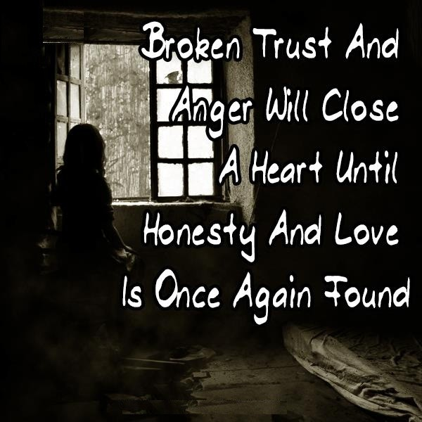 Broken Trust And Anger Will Close A Heart Until Honesty And Love Is Once  Again Found.