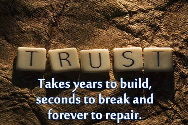 Trust, Takes Years To Build, Seconds To Break And Forever To Repair.