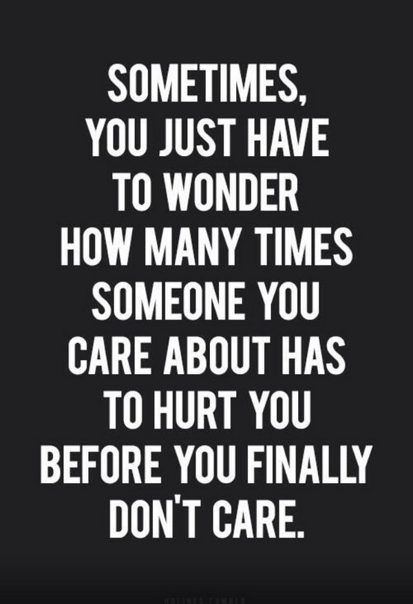 ... have to wonder how many times someone you care about has to hurt you