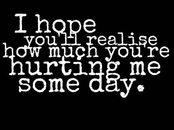 I Hope Youu0027ll Realise How Much Youu0027re Hurting Me Someday. Pain Quotes