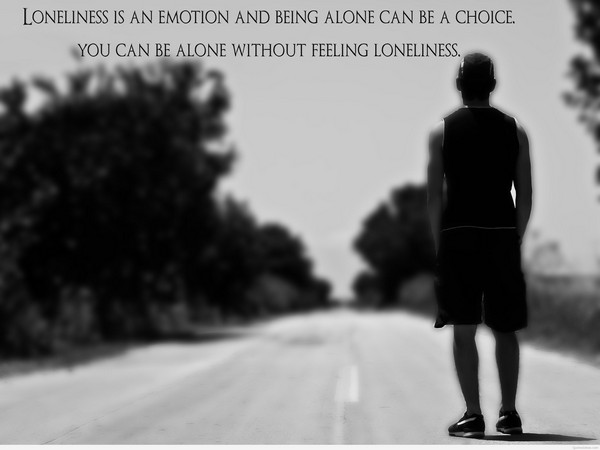 Loneliness Is An Emotion And Being Alone Can Be A Choice