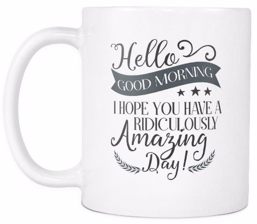 'Hello, Good Morning, I Hope You Are Having a Ridiculously Amazing Day' Morning Quotes Mug