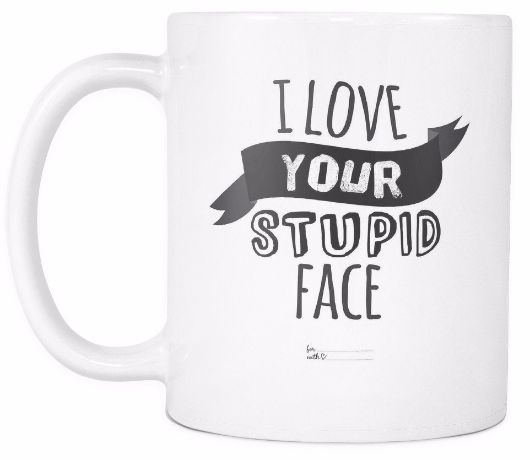 U0027I Love Your Stupid Faceu0027 Love Quotes For Him White Mug. U0027