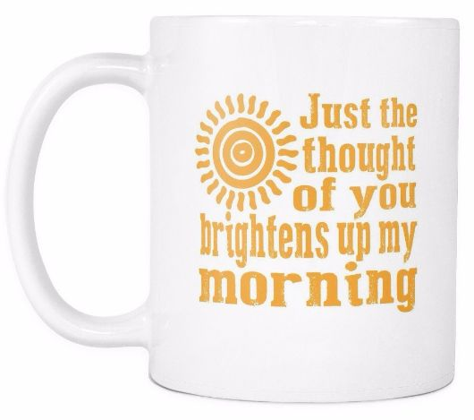 Just The Thought Of You Brightens Up My Morning Morning Quotes Mug Drinkware