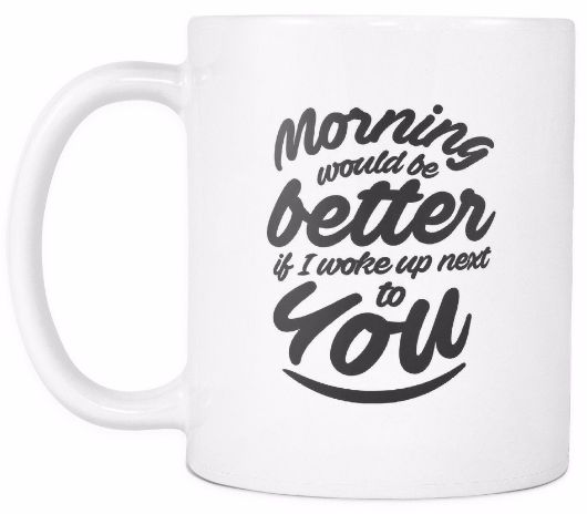 'Morning Would be Better If I Woke Up Next to You' Morning Quotes White Mug