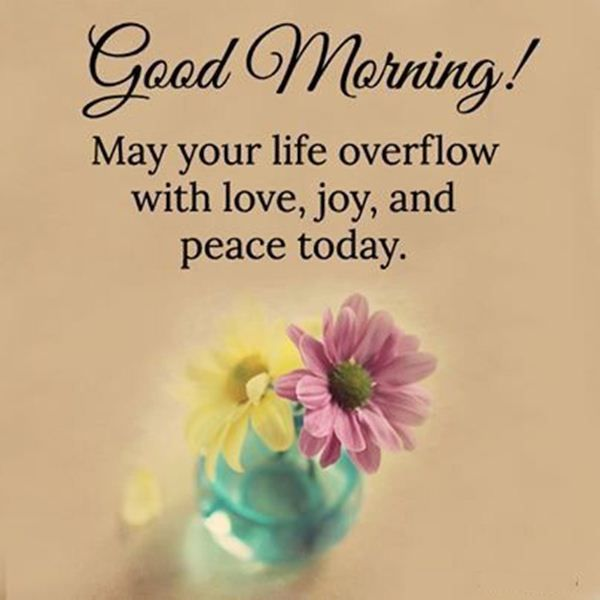 good morning may your life overflow with love joy and peace today